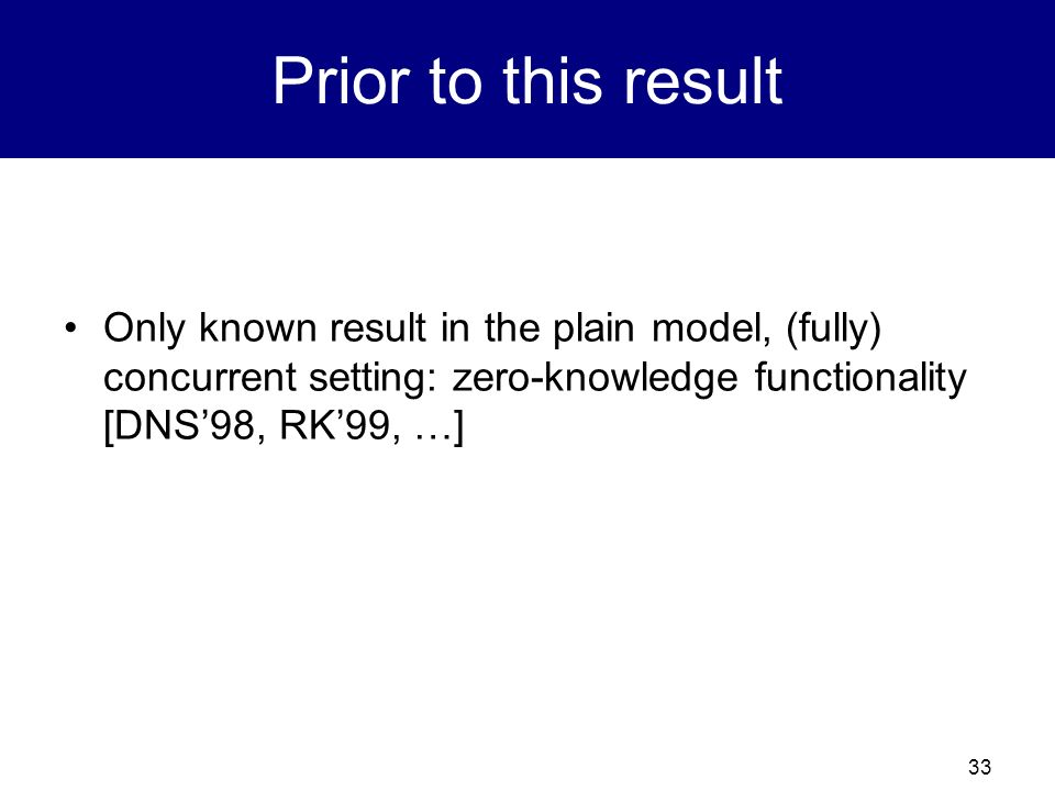 Prior to this result Only known result in the plain model, (fully) concurrent setting: zero-knowledge functionality [DNS'98, RK'99, …]